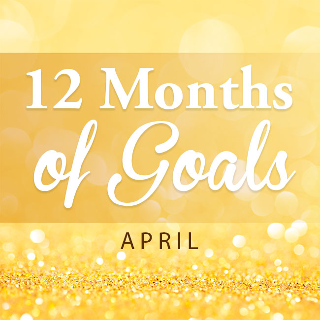 12 months of goals -- April