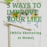 5 Ways You Can Improve Your Life While Sheltering at Home